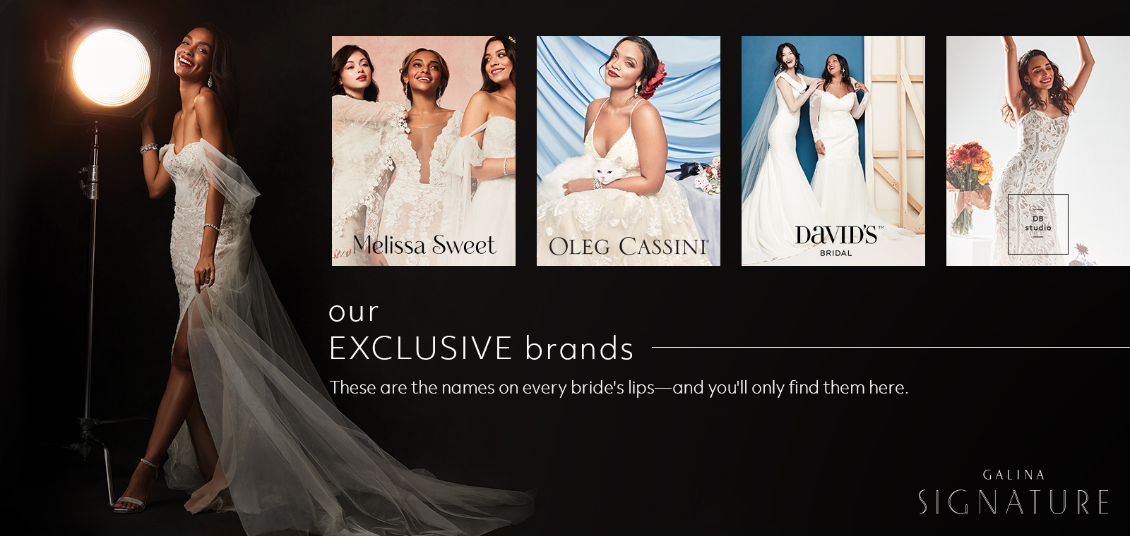 our exclusive brands - these are the names on every bride's lips - and you'll only find them here.